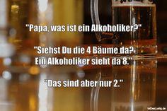 """""""Papa, was ist ein Alkoholiker?"""" """"Siehst Du die 4 Bäume da? Ein Alkoholiker sieht da 8."""" """"Das sind aber nur 2."""" ... gefunden auf https://www.istdaslustig.de/spruch/2871 #lustig #sprüche #fun #spass"""