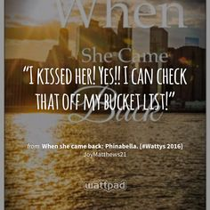 """I kissed her! Yes!! I can check that off my bucket list!"" - from When she came back: Phinabella. [#Wattys 2016] (on Wattpad) https://www.wattpad.com/199177788?utm_source=ios&utm_medium=pinterest&utm_content=share_quote&wp_page=quote&wp_originator=cMB%2BFK%2B1CfRllg2RdD2urOLgLZCFy4J94bpvQO5UVo7S68ic2NBeHPjvuHKCTlut7BT50r3RahAWaMT1lFHFXJBIjOFUpOWdXrutX5Ob6kVAMmeCfIKVgWd2knD4c3xM #quote #wattpad"