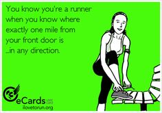 You know you're a runner when you know where exactly one mile from your front door is ...in any direction.