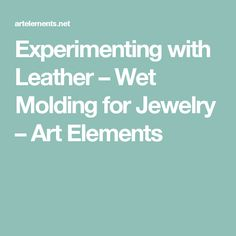 Experimenting with Leather – Wet Molding for Jewelry – Art Elements