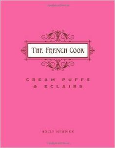 The French Cook: Cream Puffs and Eclairs Cookbook