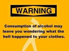 warning-consumption-of-alcohol-may-leave-you-wondering-what-the-hell-happened-to-your-clothes.jpg (387×287)