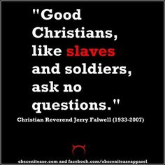 Christian Reverend Jerry Falwell (1933-2007) Only certain types of questioning is allowed, anything else is subject to adversity beyond reason.