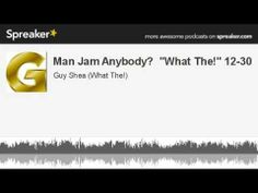 "Man Jam Anybody?  ""What The!"" 12-30 (made with Spreaker)"