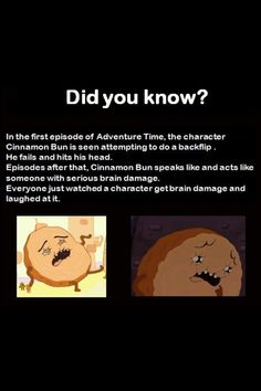 ":( adventure time seems like crazy madness but there are actual plot lines half the time...  Odd considering princes bubblegum later said she always thought he (Cinnabon) was ""half baked"""