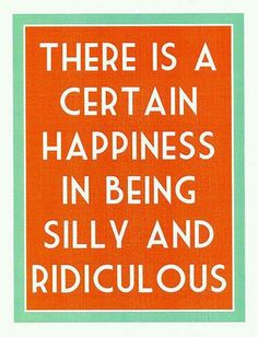 There is a certain happiness in being dilly and ridiculous! Absolutely!!!