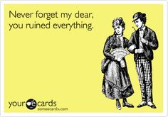 Funny Breakup Ecard: Never forget my dear, you ruined everything.