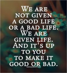 Words to Ponder! Love this Quote! We Are not given a GOOD life or a bad life! We are Given Life!