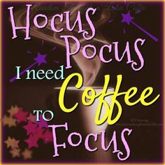 Hocus Pocus. I need Coffee to Focus. LO