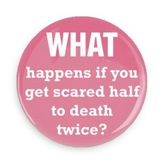 Funny Buttons - Custom Buttons Promotional Badges - Funny Philosophical Sayings Pins - Wacky Buttons - What happens if you get scared half to death twice?