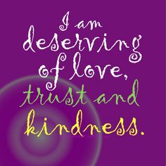 Daily Positive Affirmations- I am deserving of love, trust and kindness