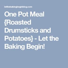 One Pot Meal {Roasted Drumsticks and Potatoes} - Let the Baking Begin!