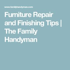 Furniture Repair and Finishing Tips | The Family Handyman