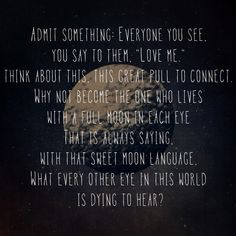 """""""Admit something: Everyone you see, you say to them 'love me.'..."""" - Hafiz"""