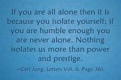 If you are all alone then it is because you isolate yourself; if you are humble enough you are never alone. Nothing isolates us more than power and prestige. ~Carl Jung, Letters Vol. II, Page 361