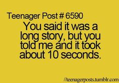 Teenager Post #6590 ~ You said it was a long story, but you told me and it took about 10 seconds. ☮