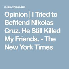 Opinion   I Tried to Befriend Nikolas Cruz. He Still Killed My Friends. - The New York Times