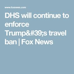 DHS will continue to enforce Trump's travel ban   Fox News