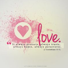 """Love is patient, love is kind. It does not envy, it does not boast, it is not proud. It does not dishonor others, it is not self-seeking, it is not easily angered, it keeps no record of wrongs. Love does not delight in evil but rejoices with the truth. It always protects, always trusts, always hopes, always perseveres.""""[1 Corinthians 13:4-7]"""