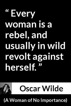 Oscar Wilde - A Woman of No Importance - Every woman is a rebel, and usually in wild revolt against herself.
