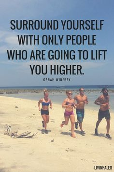 Surround yourself with only people who are going to lift you higher. -Oprah Winfrey