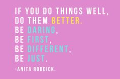 """""""If you do things well. Do them better. Be daring. Be first. Be different. Be just.""""    Dame Anita Roddick, founder of The Body Shop"""