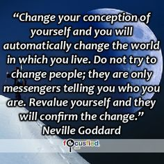 """""""Change your conception of yourself and you will automatically change the world in which you live. Do not try to change people; they are only messengers telling you who you are. Revalue yourself and they will confirm the change."""" #quote #inspire #motivate #inspiration #motivation #lifequotes #quotes #youareincontrol #perspective"""