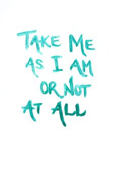 Take me as I am or not at all.