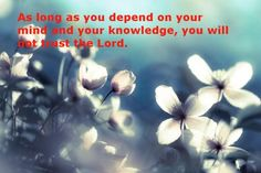 As long as you depend on your mind and your knowledge, you will not trust the Lord. Read more online at www.agodman.com