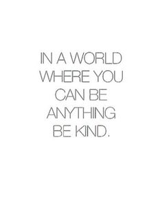 In a World where you can be anything Be Kind. - So True