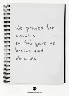 We prayed for answers       ...................  so God gave us brains and libraries.