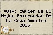 http://tecnoautos.com/wp-content/uploads/imagenes/tendencias/thumbs/vota-quien-es-el-mejor-entrenador-de-la-copa-america-2015.jpg Copa América 2015. VOTA: ¿Quién es el mejor entrenador de la Copa América 2015?, Enlaces, Imágenes, Videos y Tweets - http://tecnoautos.com/actualidad/copa-america-2015-vota-quien-es-el-mejor-entrenador-de-la-copa-america-2015/