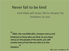 Never fail to be kind & Allah will never fail to shower his kindness on you.