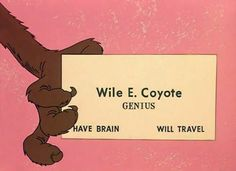 Have brain. Will travel. Genius: Wile E. Coyote