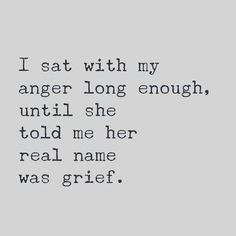 I sat with my anger long enough, until she told me her real name was grief. quote inspiration I guess that is true Elimination anger bottled up was detrimental to life Almost died Quotable Quotes, Motivational Quotes, Inspirational Quotes, Profound Quotes, Qoutes, Pretty Words, Cool Words, Great Quotes, Quotes To Live By