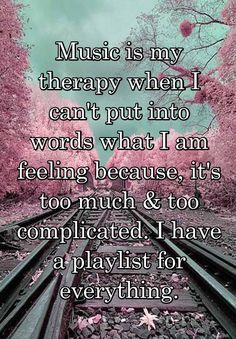 """Music is my therapy when I can't put into words what I am feeling because, it's too much & too complicated. I have a playlist for everything."""