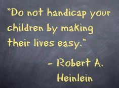 Do not handicap your children by making their lives easy