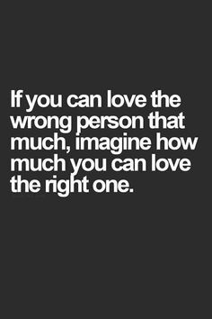 """If you can love the wrong person that much, imagine how much you can love the right one."""