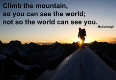 """Climb the mountain so you can see the world; not so the world can see you."" -- David McCullough, Jr."
