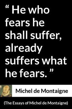 michel de montaigne quotes scriptures wisdom and thoughts michel de montaigne the essays of michel de montaigne he who fears he shall