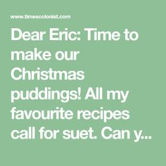 Dear Eric: Time to make our Christmas puddings! All my favourite recipes call for suet. Can you give me an accurate measurement if I replace a quarter pound of suet with butter? Steamed Pudding Recipe, Pudding Recipes, My Favorite Food, Favorite Recipes, My Favorite Things, King Arthur Flour, Christmas Pudding, Sugar And Spice