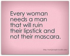 Every woman needs a man that will ruin their lipstick and not their mascara.