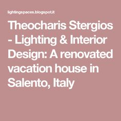 Theocharis Stergios - Lighting & Interior Design: A renovated vacation house in Salento, Italy