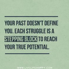 """""""Your past doesn't define you. Each struggle is a stepping block to reach your true potential."""""""