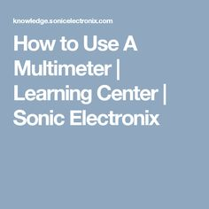 How to Use A Multimeter | Learning Center | Sonic Electronix