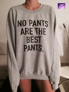 No Pants are the best pants sweatshirt jumper gift cool fashion girls UNISE women sweater funny cute teens dope teenagers tumblr blogger by stupidstyle on Etsy https://www.etsy.com/listing/210394297/no-pants-are-the-best-pants-sweatshirt