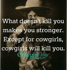 'what doesn't kill you makes you stronger - except for cowgirls, cowgirls will kill you'