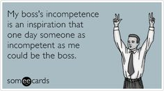 My boss's incompetence is an inspiration that one day someone as incompetent as me could be the boss.