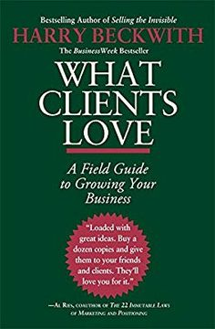 What Clients Love A Field Guide To Growing Your Business Harry Beckwith 9780446556026 Amazon Books