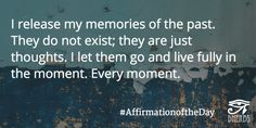 I release my memories of the past. They do not exist. They are just thoughts. I let them go and live fully in the moment. Every moment. #AffirmationoftheDay #Inspiration #Dherbs